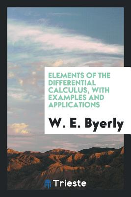 Elements of the Differential Calculus, with Examples and Applications - Byerly, W E