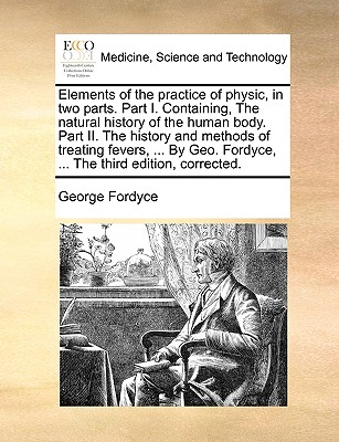 Elements of the Practice of Physic, in Two Parts. Part I. Containing, the Natural History of the Human Body. Part II. the History and Methods of Treating Fevers, ... by Geo. Fordyce, ... the Third Edition, Corrected. - Fordyce, George