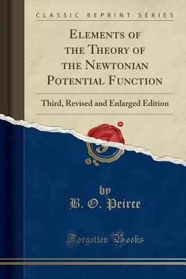 Elements of the Theory of the Newtonian Potential Function: Third, Revised and Enlarged Edition (Classic Reprint) - Peirce, B O