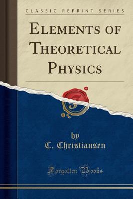Elements of Theoretical Physics (Classic Reprint) - Christiansen, C