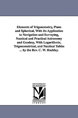 Elements of Trigonometry, Plane and Spherical, with Its Application to Navigation and Surveying, Nautical and Practical Astronomy and Geodesy, with Logarithmic, Trigonometrical, and Nautical Tables ... by the REV. C. W. Hackley. - Hackley, Charles William