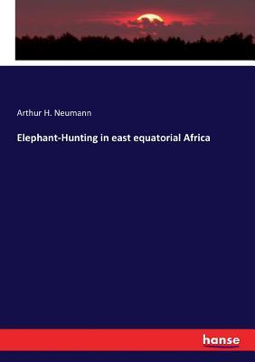 Elephant-Hunting in east equatorial Africa - Neumann, Arthur H