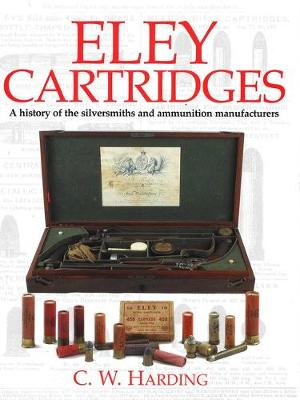 Eley Cartridges: History of the Silversmiths and Ammunition Manufacturers - Harding, Bill, Dr., and Harding, C W