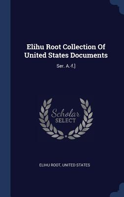 Elihu Root Collection of United States Documents: Ser. A.-F.] - Root, Elihu, and States, United