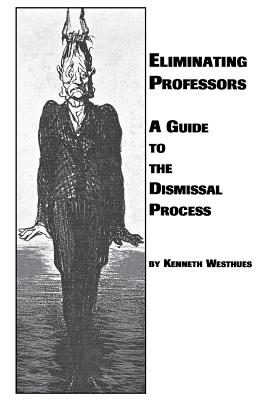 Eliminating Professors: A Guide to the Dismissal Process - Westhues, Kenneth
