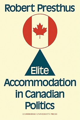 Elite Accommodation in Canadian Politics - Presthus, Robert
