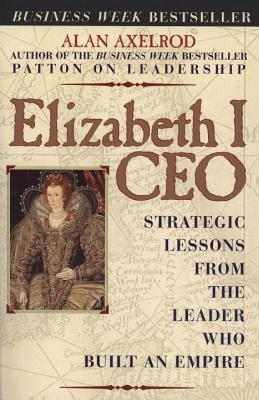 Elizabeth I CEO: Strategic Lessons from the Leader Who Built an Empire - Axelrod, Alan, PH.D.