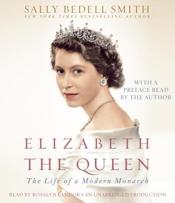 Elizabeth the Queen: The Life of a Modern Monarch - Smith, Sally Bedell, and Landor, Rosalyn (Read by)