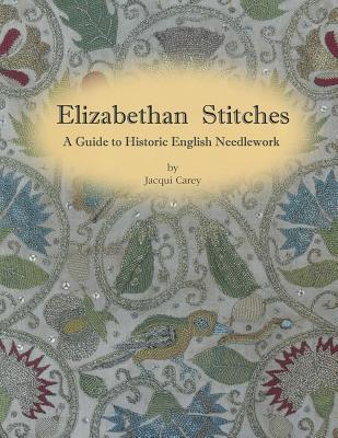 Elizabethan Stitches: A Guide to Historic English Needlework - Carey, Jacqui