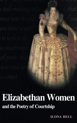 Elizabethan Women and the Poetry of Courtship - Bell, Ilona