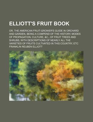 Elliott's Fruit Book: Or the American Fruit-Growers Guide in Orchard and Garden (1855) - Elliott, Franklin Reuben