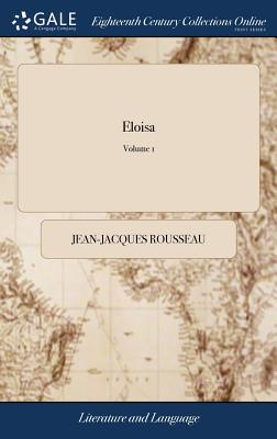 Eloisa: Or, a Series of Original Letters, Collected and Published by Mr. J. J. Rousseau, Translated from the French. to Which Are Added, the Adventures of Lord B- At Rome, Being the Sequel of Eloisa, a New Edition, in Three Volumes. of 3; Volume 1 - Rousseau, Jean-Jacques