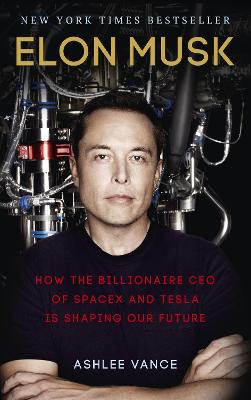 Elon Musk: How the Billionaire CEO of SpaceX and Tesla is Shaping our Future - Vance, Ashlee