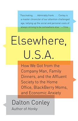 Elsewhere, U.S.a: How We Got from the Company Man, Family Dinners, and the Affluent Society to the Home Office, Blackberry Moms, and Economic Anxiety - Conley, Dalton