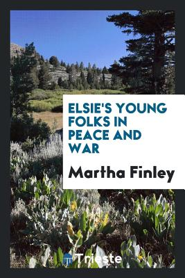 Elsie's Young Folks in Peace and War - Finley, Martha
