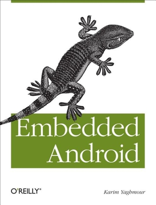 Embedded Android: Porting, Extending, and Customizing - Yaghmour, Karim
