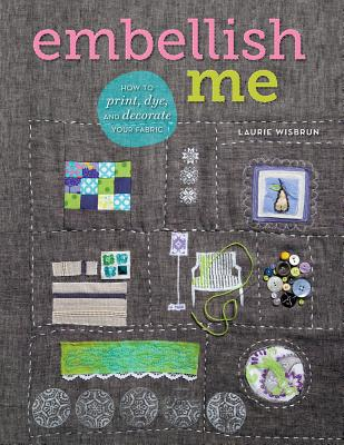 Embellish Me: How to Print, Dye, and Decorate Your Fabric - Wisbrun, Laurie