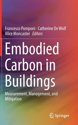 Embodied Carbon in Buildings: Measurement, Management, and Mitigation - Pomponi, Francesco (Editor), and de Wolf, Catherine (Editor), and Moncaster, Alice (Editor)