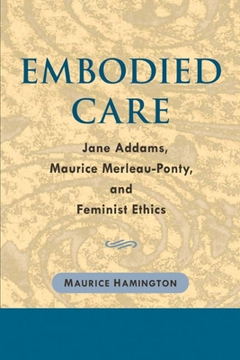Embodied Care: Jane Addams, Maurice Merleau-Ponty, and Feminist Ethics - Hamington, Maurice