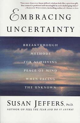 Embracing Uncertainty: Breakthrough Methods for Achieving Peace of Mind When Facing the Unknown - Jeffers, Susan, PH.D