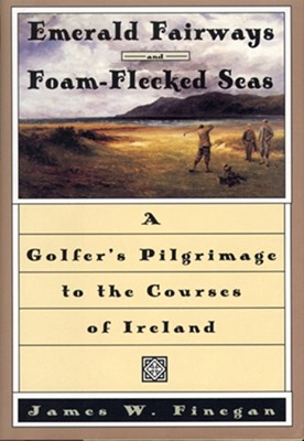 Emerald Fairways and Foam-Flecked Seas: A Golfer's Pilgrimage to the Courses of Ireland - Finegan, James W