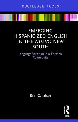 Emerging Hispanicized English in the Nuevo New South: Language Variation in a Triethnic Community - Callahan, Erin