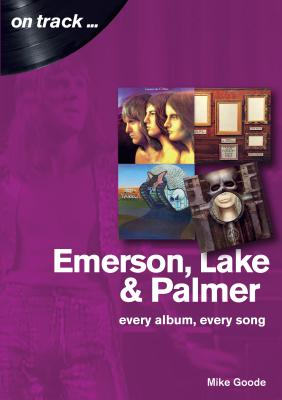 Emerson, Lake & Palmer : Every Album, Every Song (On Track) - Goode, Mike