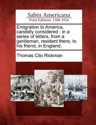 Emigration to America, Candidly Considered: In a Series of Letters, from a Gentleman, Resident There, to His Friend, in England. - Rickman, Thomas Clio