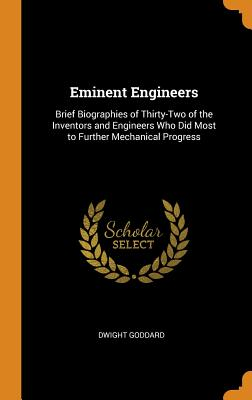 Eminent Engineers: Brief Biographies of Thirty-Two of the Inventors and Engineers Who Did Most to Further Mechanical Progress - Goddard, Dwight