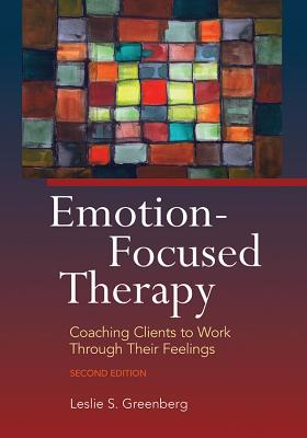 Emotion-Focused Therapy: Coaching Clients to Work Through Their Feelings - Greenberg, Leslie S, Dr., PhD