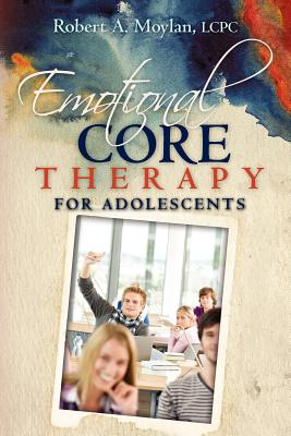 Emotional Core Therapy for Adolescents - Moylan Lcpc, Robert A