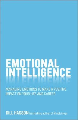 Emotional Intelligence: Managing Emotions to Make a Positive Impact on Your Life and Career - Hasson, Gill
