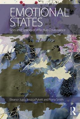 Emotional States: Sites and spaces of affective governance - Jupp, Eleanor (Editor), and Pykett, Jessica (Editor), and Smith, Fiona M. (Editor)