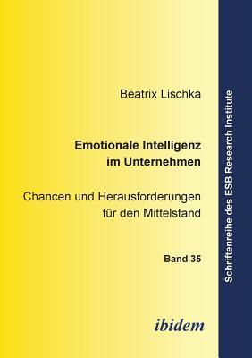 Emotionale Intelligenz Im Unternehmen. Chancen Und Herausforderungen F?r Den Mittelstand - Lischka, Beatrix, and Altmann, Jorn (Editor), and Schneck, Ottmar (Editor)