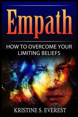 Empath: How to Overcome Your Limiting Beliefs (Survival Guide, Strategies for Sensitive People, Emotional Healing, How to Thrive) - Everest, Kristine S