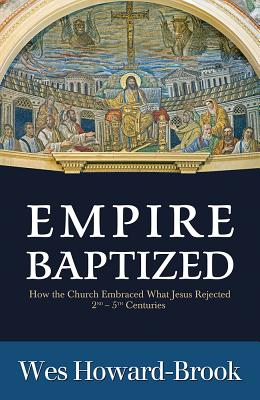 Empire Baptized: How the Church Embraced What Jesus Rejected (Second-Fifth Centuries) - Howard-Brook, Wes