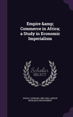 Empire & Commerce in Africa; A Study in Economic Imperialism - Woolf, Leonard, and Labour Research Department (Creator)