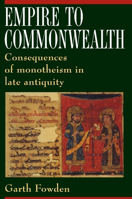 Empire to Commonwealth: Consequences of Monotheism in Late Antiquity - Fowden, Garth