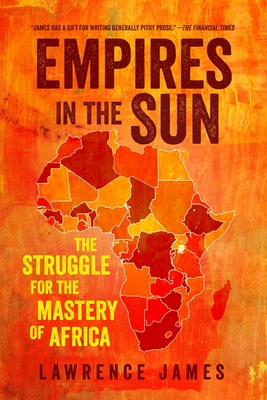 Empires in the Sun: The Struggle for the Mastery of Africa - James, Lawrence
