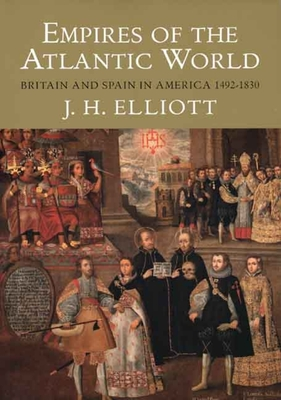 Empires of the Atlantic World: Britain and Spain in America 1492-1830 - Elliott, John H