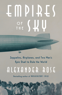 Empires of the Sky: Zeppelins, Airplanes, and Two Men's Epic Duel to Rule the World - Rose, Alexander