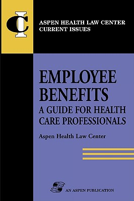Employee Benefits: Guide Health Care Professionals - Aspen Health Law and Compliance Center, and Rosenbloom, Deborah, and Aspen