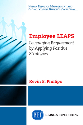 Employee LEAPS: Leveraging Engagement by Applying Positive Strategies - Phillips, Kevin E