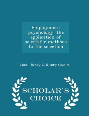 Employment Psychology: The Application of Scientific Methods to the Selection - Scholar's Choice Edition - Henry C (Henry Charles), Link