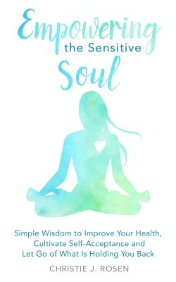 Empowering the Sensitive Soul: Simple Wisdom to Improve Your Health, Cultivate Self-Acceptance and Let Go of What Is Holding You Back - Rosen, Christie J