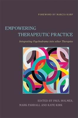 Empowering Therapeutic Practice: Integrating Psychodrama into Other Therapies - Kirk, Kate, and Holmes, Paul (Editor), and Farrall, Mark (Editor)
