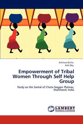 Empowerment of Tribal Women Through Self Help Group - Dutta, Amitava, and Dey, Avik