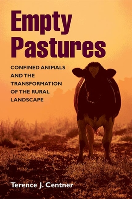 Empty Pastures: Confined Animals and the Transformation of the Rural Landscape - Centner, Terence J