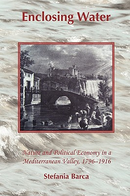 Enclosing Water: Nature and Political Economy in a Mediterranean Valley 1796-1916 - Barca, Stefania