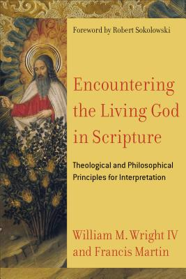 Encountering the Living God in Scripture: Theological and Philosophical Principles for Interpretation - Martin, Francis, and Wright, William M, and Sokolowski, Robert (Foreword by)